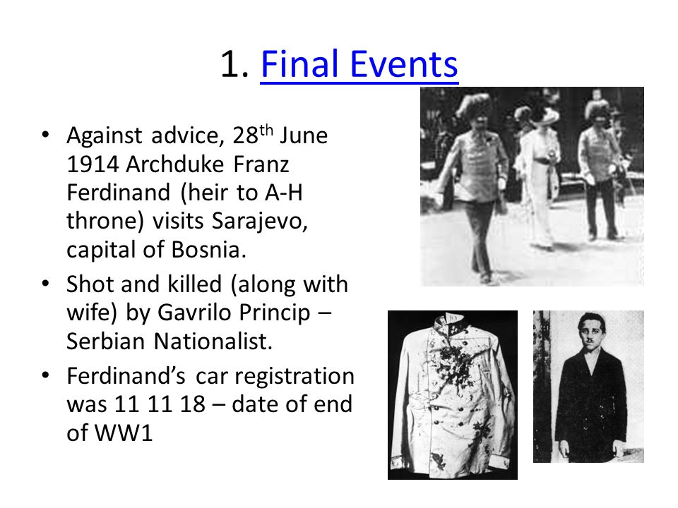 1. Final Events Against advice, 28th June 1914 Archduke Franz Ferdinand (heir to A-H throne) visits Sarajevo, capital of Bosnia.