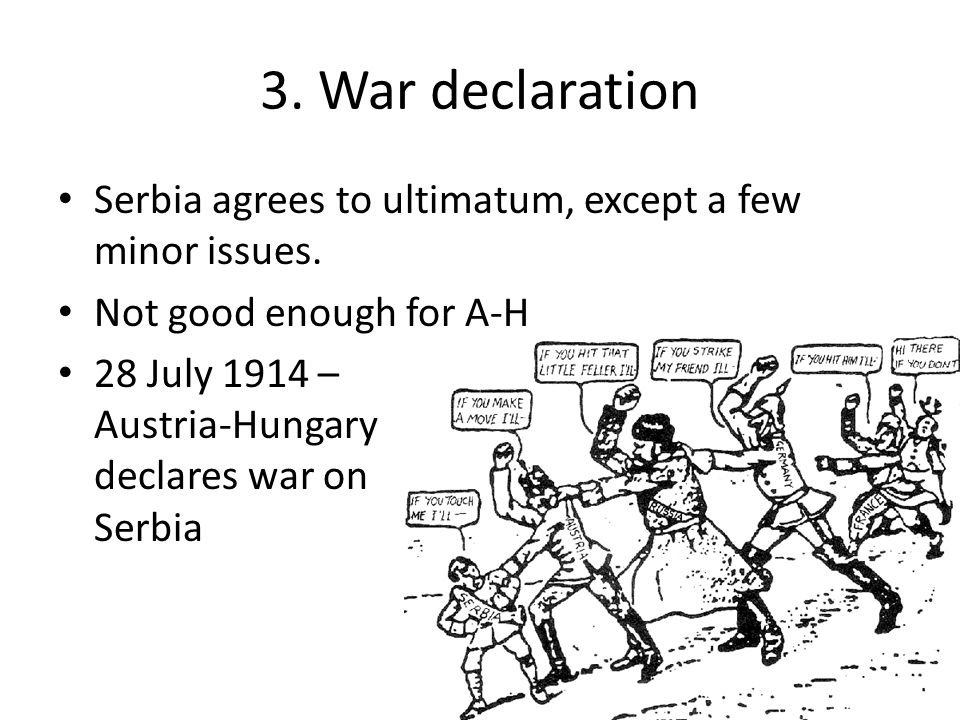 3. War declaration Serbia agrees to ultimatum, except a few minor issues. Not good enough for A-H.