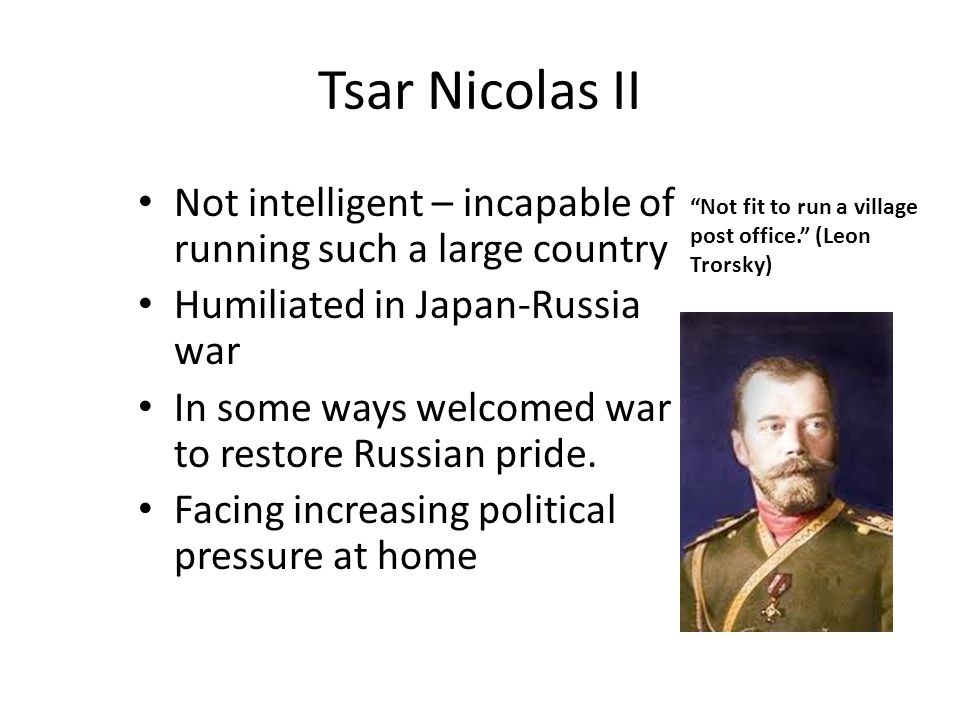 Tsar Nicolas II Not intelligent – incapable of running such a large country. Humiliated in Japan-Russia war.