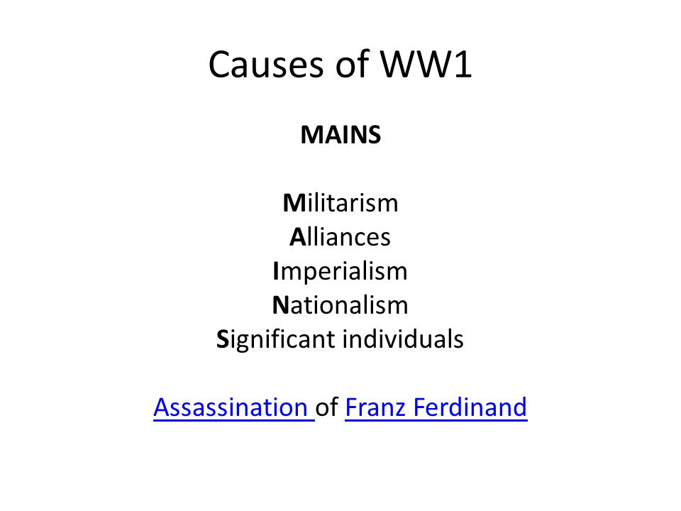 Causes of WW1 MAINS Militarism Alliances Imperialism Nationalism Significant individuals Assassination of Franz Ferdinand