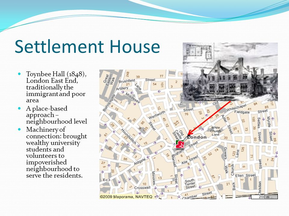 Settlement House Toynbee Hall (1848), London East End, traditionally the immigrant and poor area. A place-based approach – neighbourhood level.