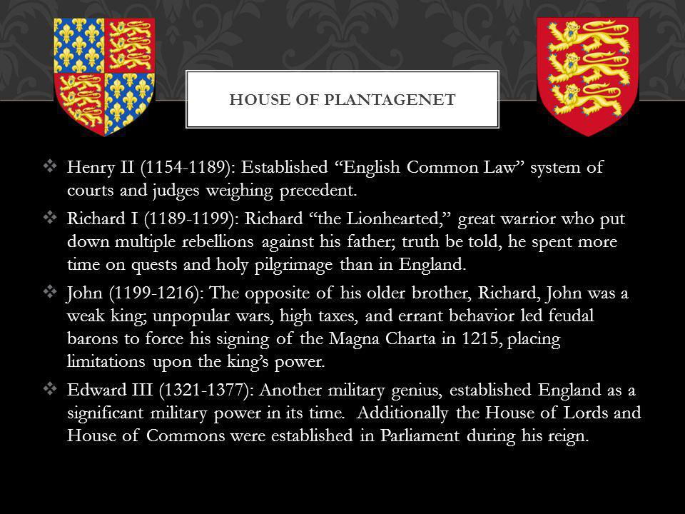 House of Plantagenet Henry II (1154-1189): Established English Common Law system of courts and judges weighing precedent.
