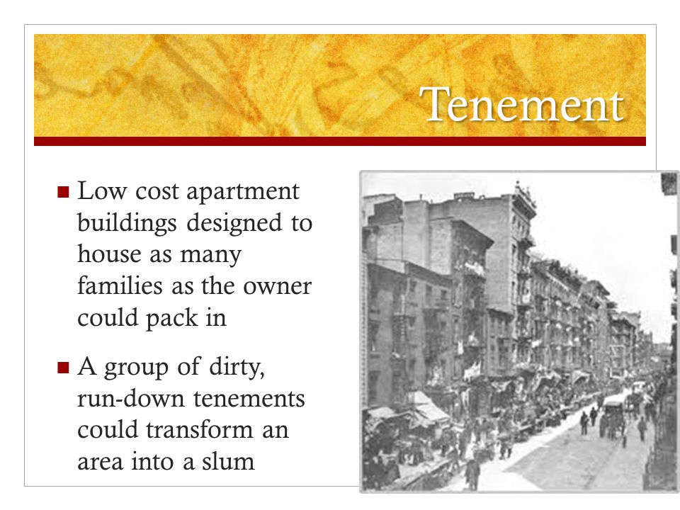 Tenement Low cost apartment buildings designed to house as many families as the owner could pack in.