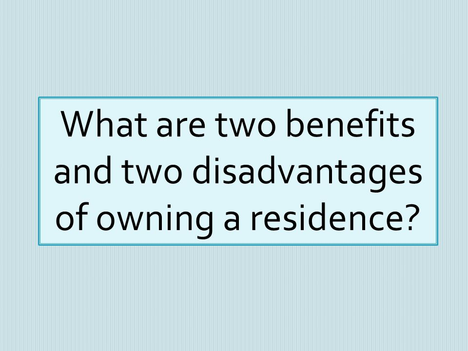 What are two benefits and two disadvantages of owning a residence