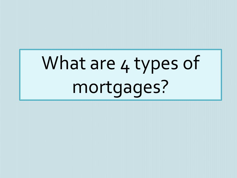 What are 4 types of mortgages