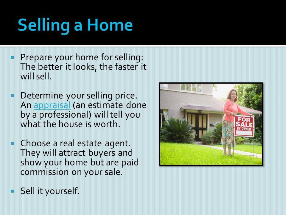 Selling a Home Prepare your home for selling: The better it looks, the faster it will sell.