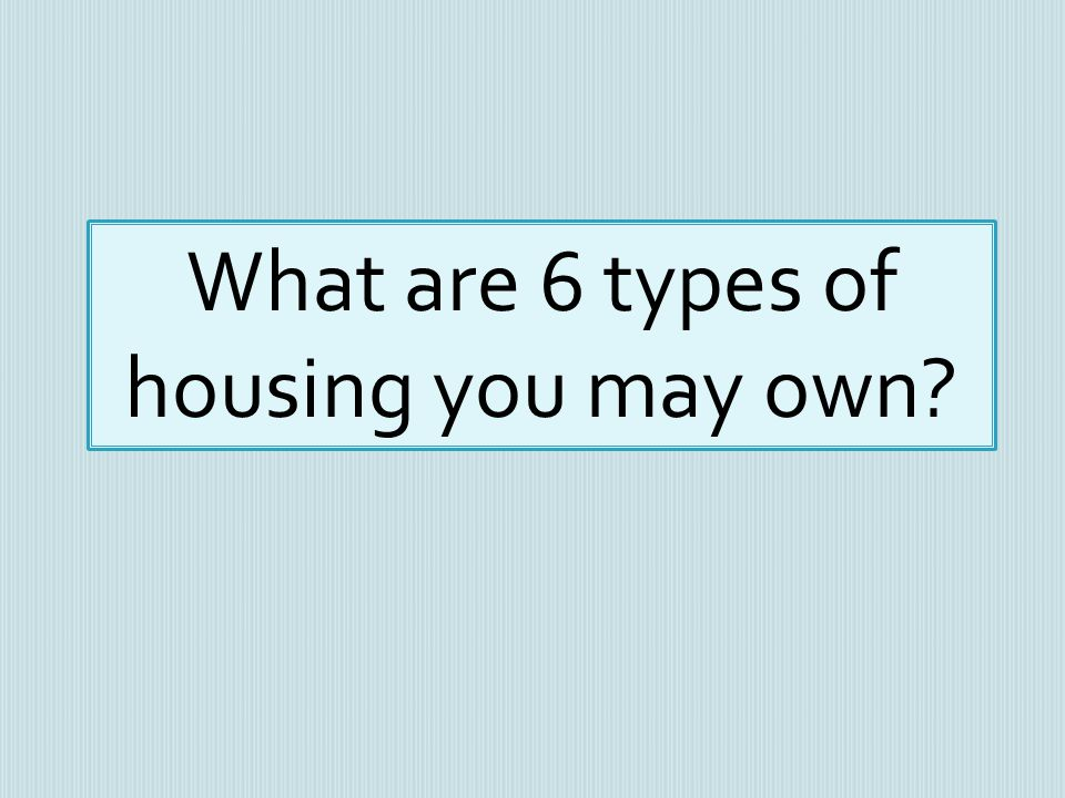 What are 6 types of housing you may own