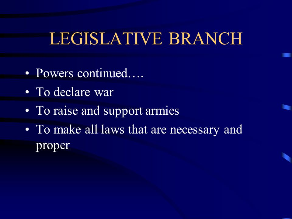 LEGISLATIVE BRANCH Powers continued…. To declare war
