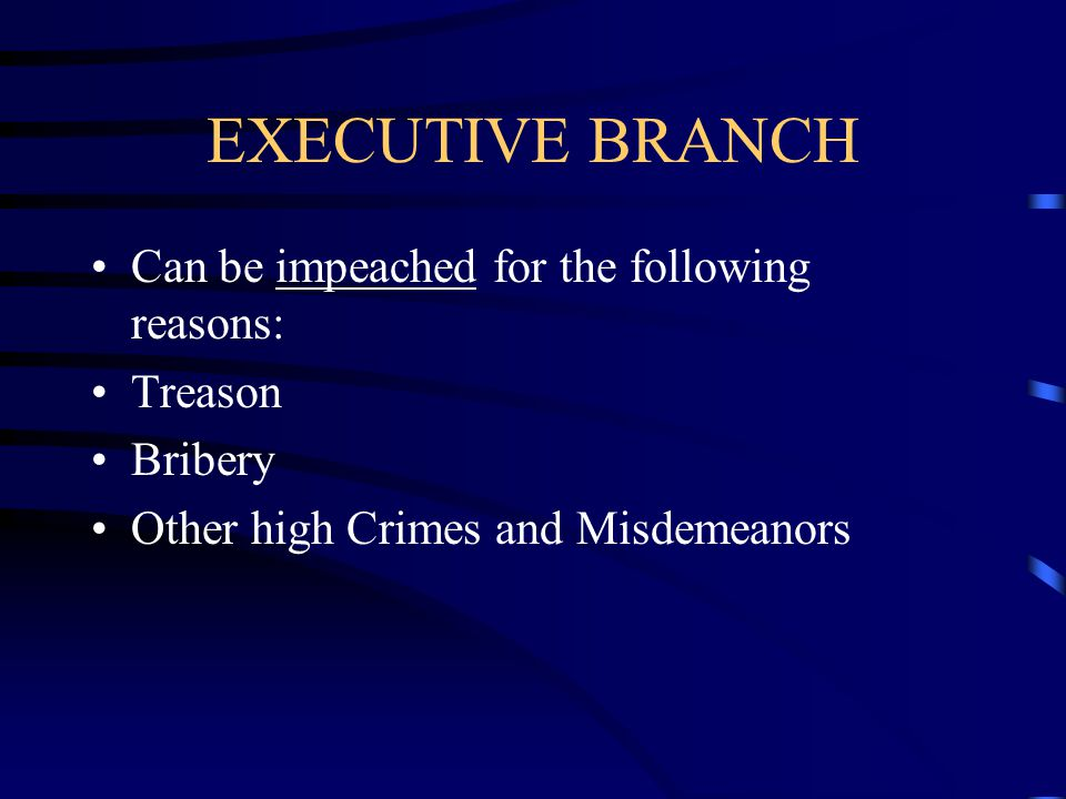EXECUTIVE BRANCH Can be impeached for the following reasons: Treason