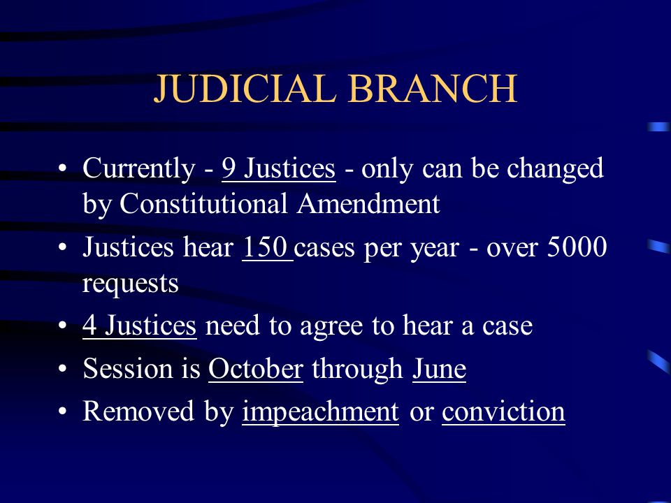 JUDICIAL BRANCH Currently - 9 Justices - only can be changed by Constitutional Amendment. Justices hear 150 cases per year - over 5000 requests.
