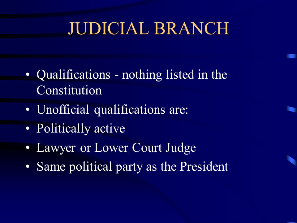 JUDICIAL BRANCH Qualifications - nothing listed in the Constitution