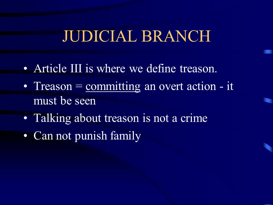 JUDICIAL BRANCH Article III is where we define treason.