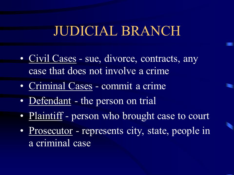 JUDICIAL BRANCH Civil Cases - sue, divorce, contracts, any case that does not involve a crime. Criminal Cases - commit a crime.