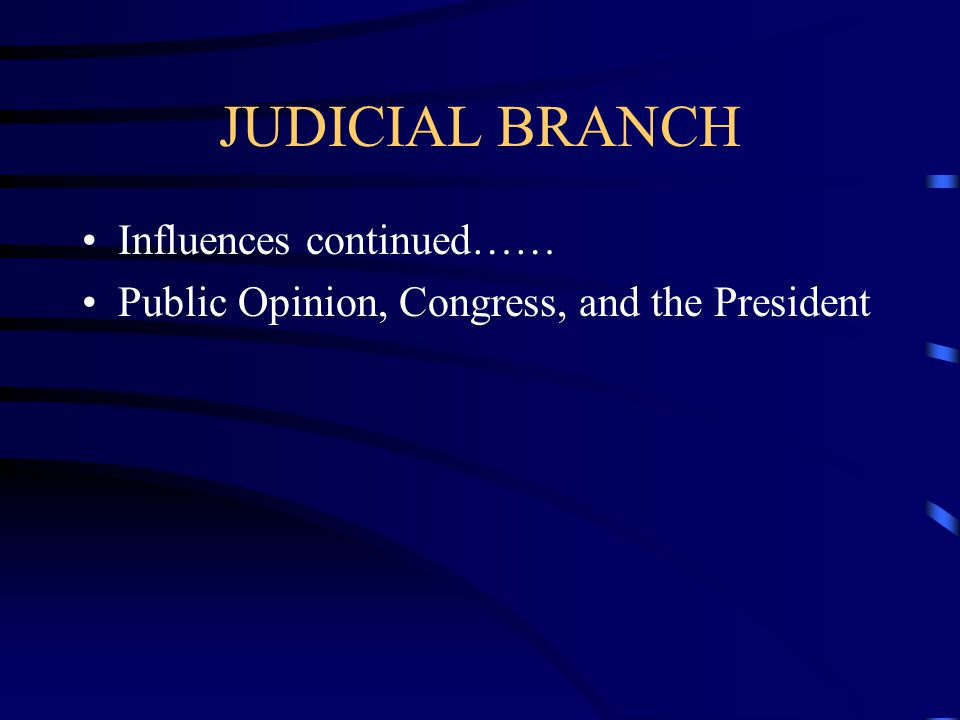 JUDICIAL BRANCH Influences continued……