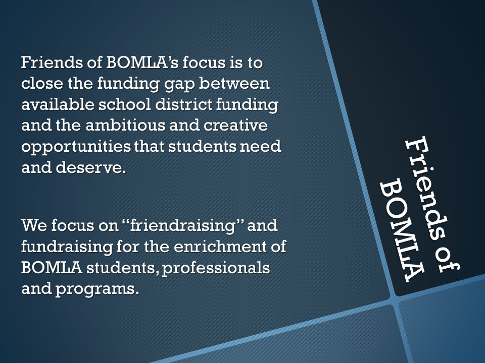 Friends of BOMLA's focus is to close the funding gap between available school district funding and the ambitious and creative opportunities that students need and deserve. We focus on friendraising and fundraising for the enrichment of BOMLA students, professionals and programs.