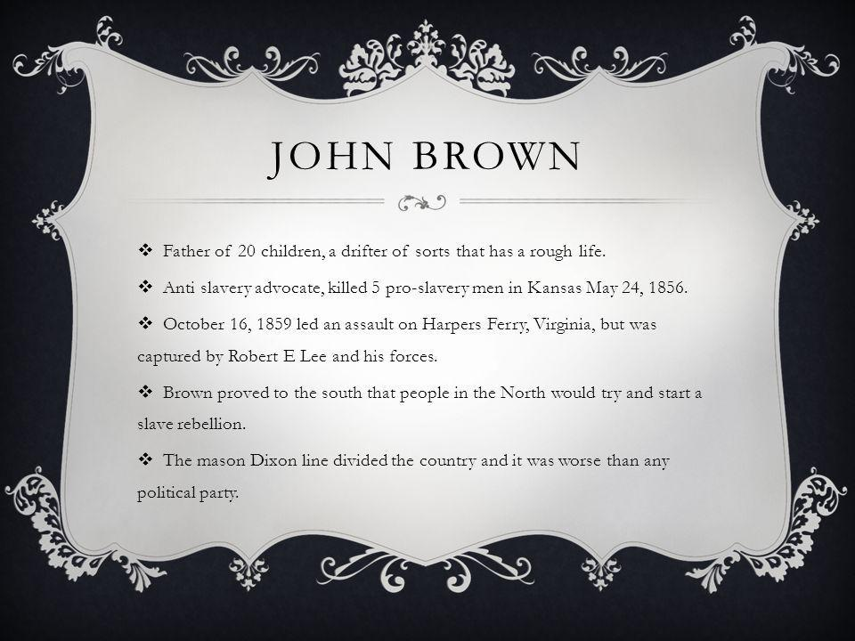 John Brown Father of 20 children, a drifter of sorts that has a rough life. Anti slavery advocate, killed 5 pro-slavery men in Kansas May 24, 1856.
