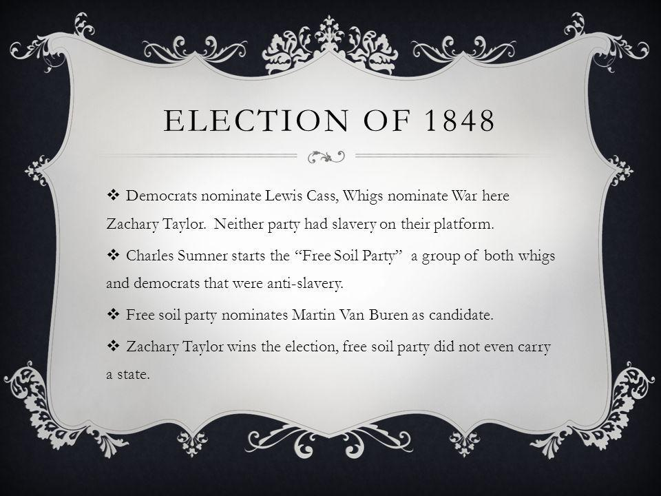 Election of 1848 Democrats nominate Lewis Cass, Whigs nominate War here Zachary Taylor. Neither party had slavery on their platform.