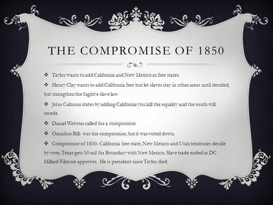 The compromise of 1850 Taylor wants to add California and New Mexico as free states.