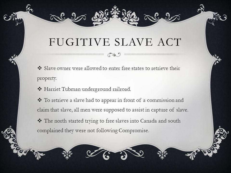 Fugitive Slave Act Slave owner were allowed to enter free states to retrieve their property. Harriet Tubman underground railroad.