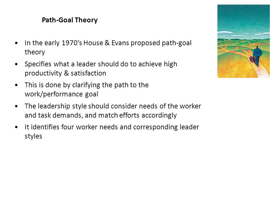 Path-Goal Theory In the early 1970's House & Evans proposed path-goal theory.