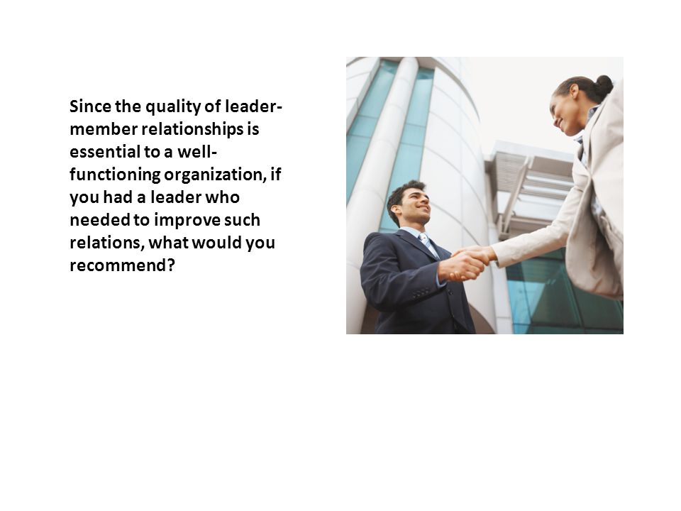 Since the quality of leader-member relationships is essential to a well-functioning organization, if you had a leader who needed to improve such relations, what would you recommend