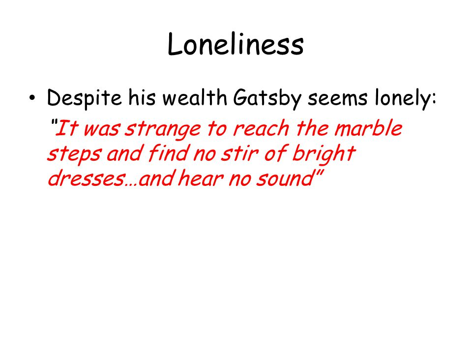Loneliness Despite his wealth Gatsby seems lonely:
