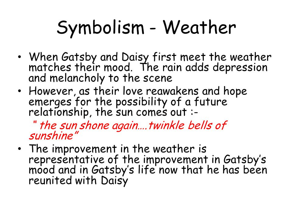 Symbolism - Weather When Gatsby and Daisy first meet the weather matches their mood. The rain adds depression and melancholy to the scene.