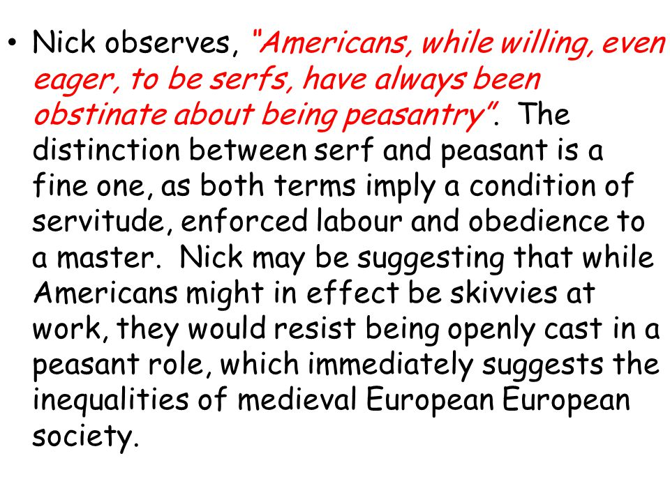 Nick observes, Americans, while willing, even eager, to be serfs, have always been obstinate about being peasantry .