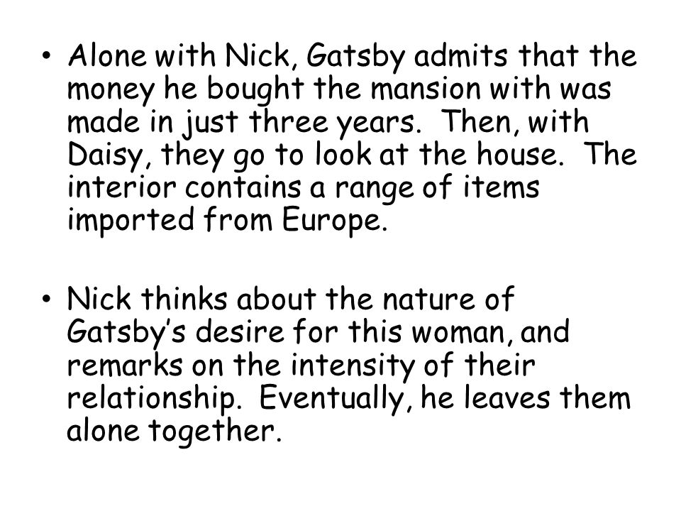Alone with Nick, Gatsby admits that the money he bought the mansion with was made in just three years. Then, with Daisy, they go to look at the house. The interior contains a range of items imported from Europe.