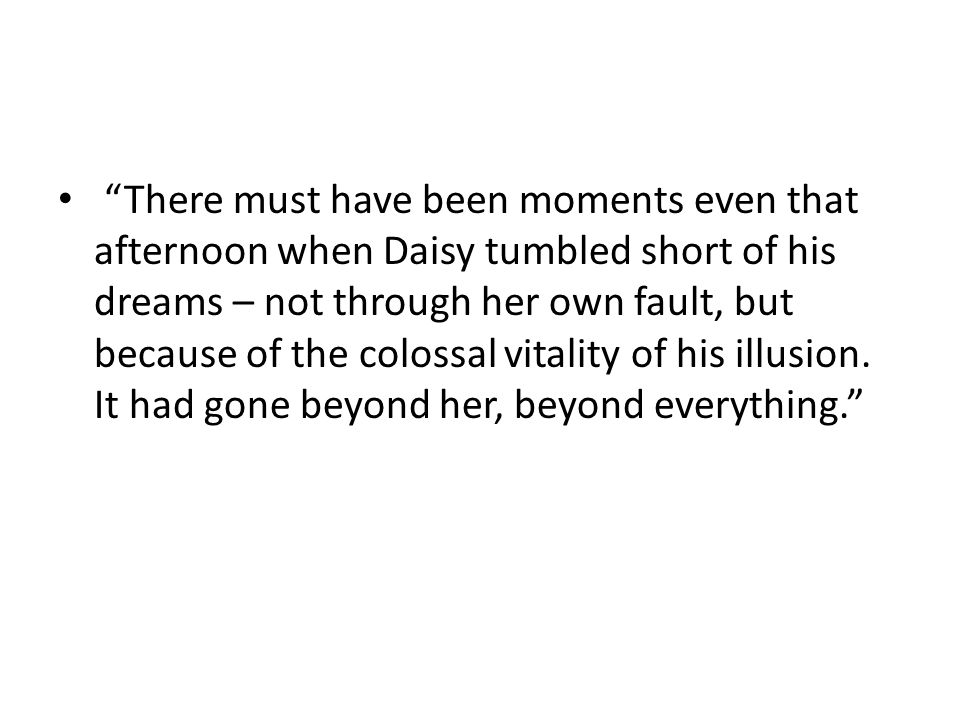 There must have been moments even that afternoon when Daisy tumbled short of his dreams – not through her own fault, but because of the colossal vitality of his illusion.