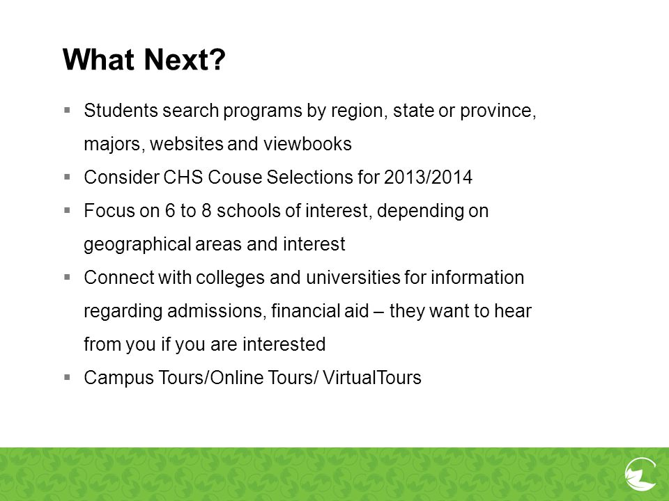 What Next Students search programs by region, state or province, majors, websites and viewbooks. Consider CHS Couse Selections for 2013/2014.