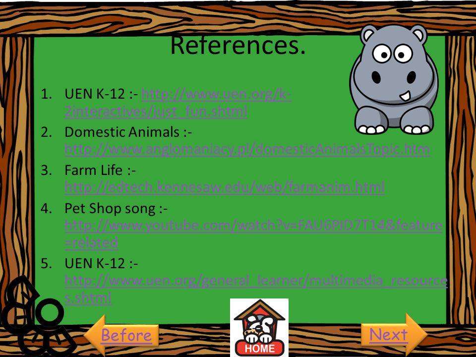 References. UEN K-12 :- http://www.uen.org/k-2interactives/just_fun.shtml. Domestic Animals :-http://www.anglomaniacy.pl/domesticAnimalsTopic.htm.