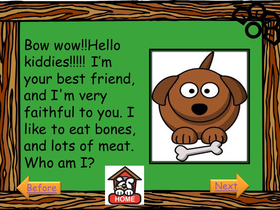 Bow wow!!Hello kiddies!!!!! I'm your best friend, and I m very faithful to you. I like to eat bones, and lots of meat. Who am I