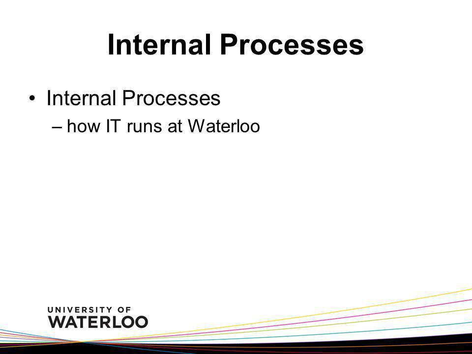 Internal Processes Internal Processes how IT runs at Waterloo