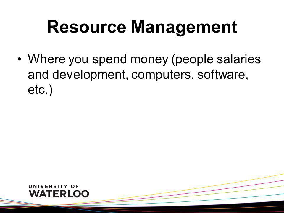 Resource Management Where you spend money (people salaries and development, computers, software, etc.)