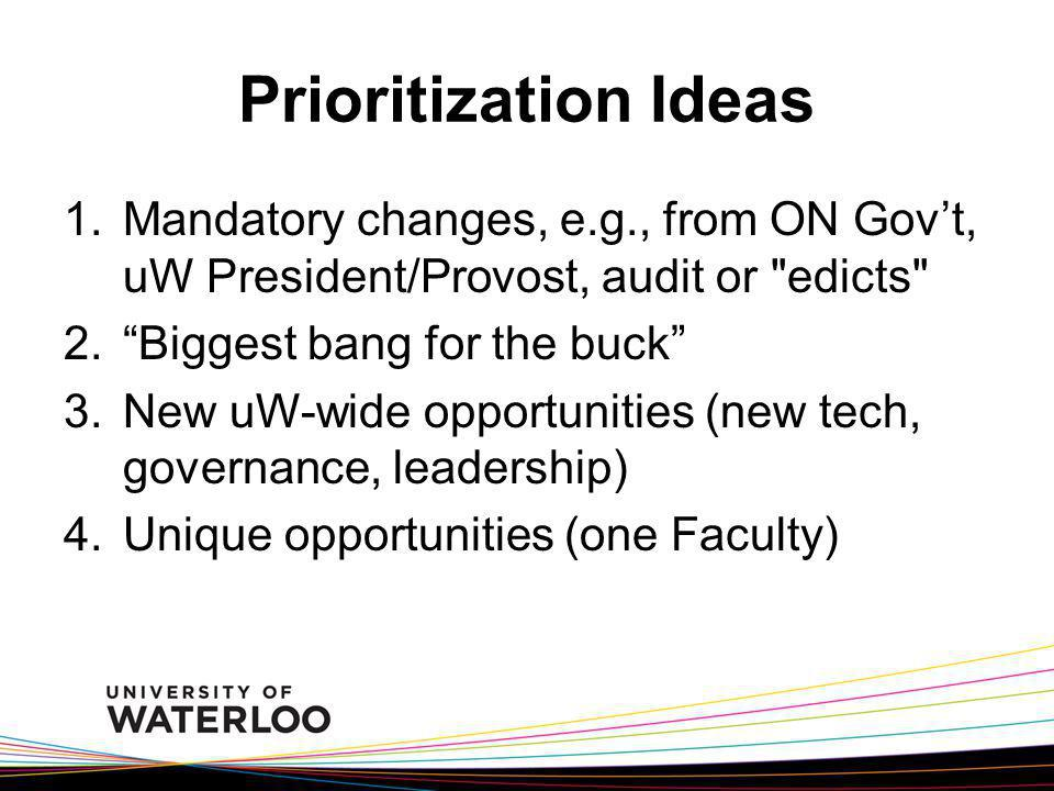 Prioritization Ideas Mandatory changes, e.g., from ON Gov't, uW President/Provost, audit or edicts