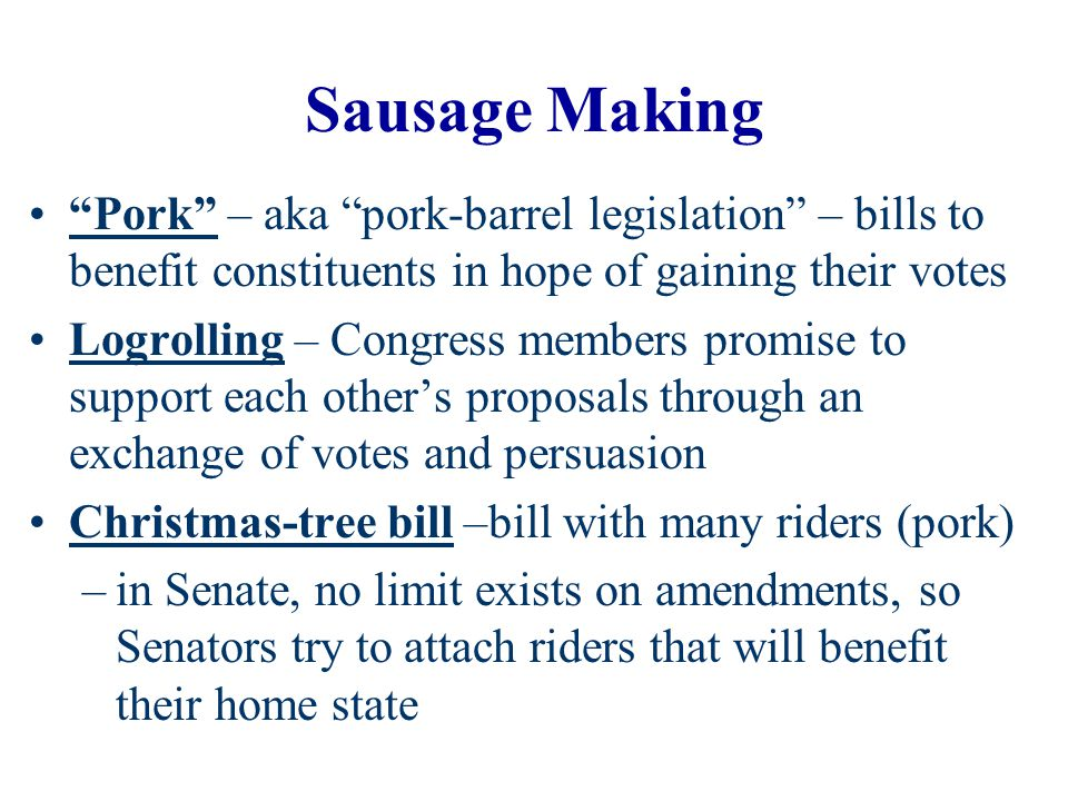 Sausage Making Pork – aka pork-barrel legislation – bills to benefit constituents in hope of gaining their votes.
