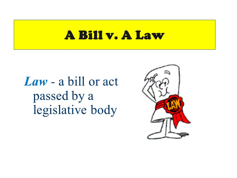 A Bill v. A Law Law - a bill or act passed by a legislative body
