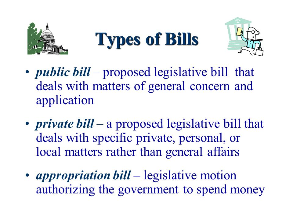 Types of Bills public bill – proposed legislative bill that deals with matters of general concern and application.