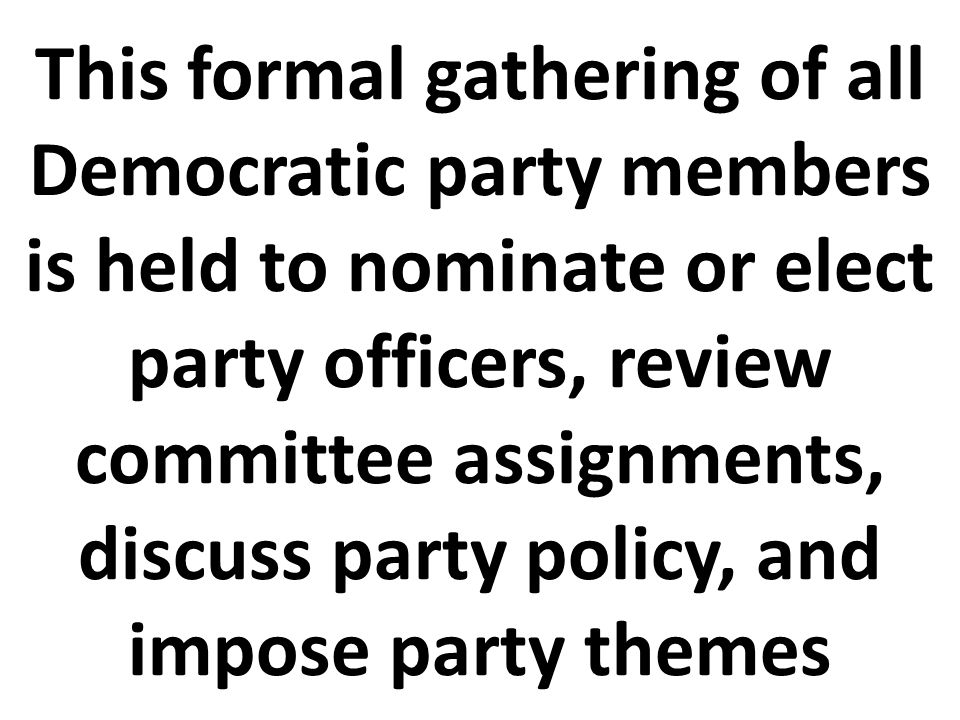 This formal gathering of all Democratic party members is held to nominate or elect party officers, review committee assignments, discuss party policy, and impose party themes