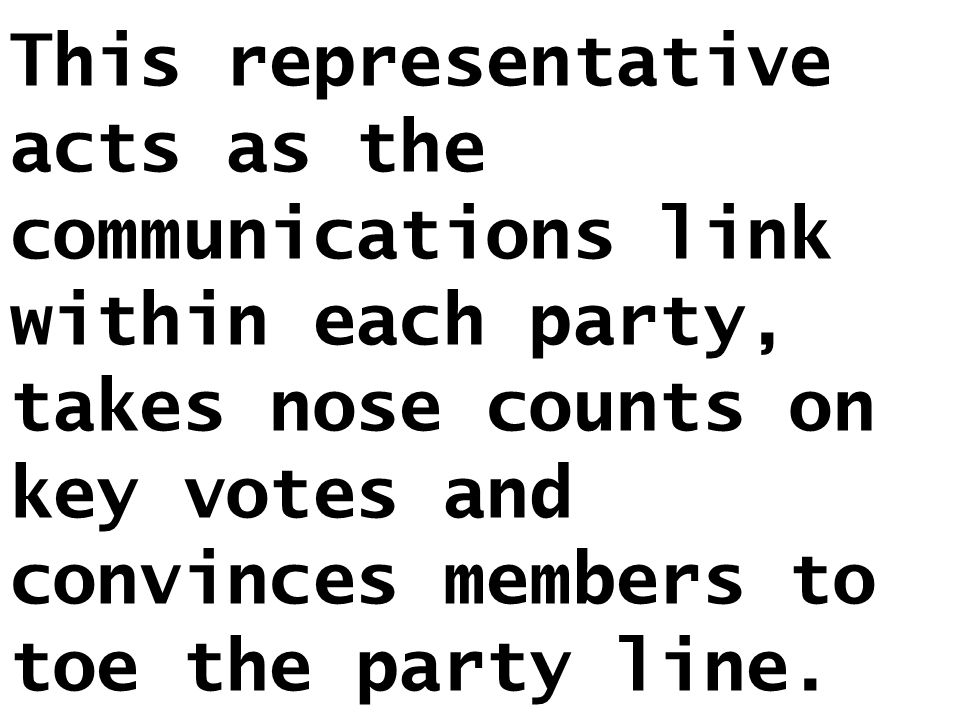 This representative acts as the communications link within each party, takes nose counts on key votes and convinces members to toe the party line.