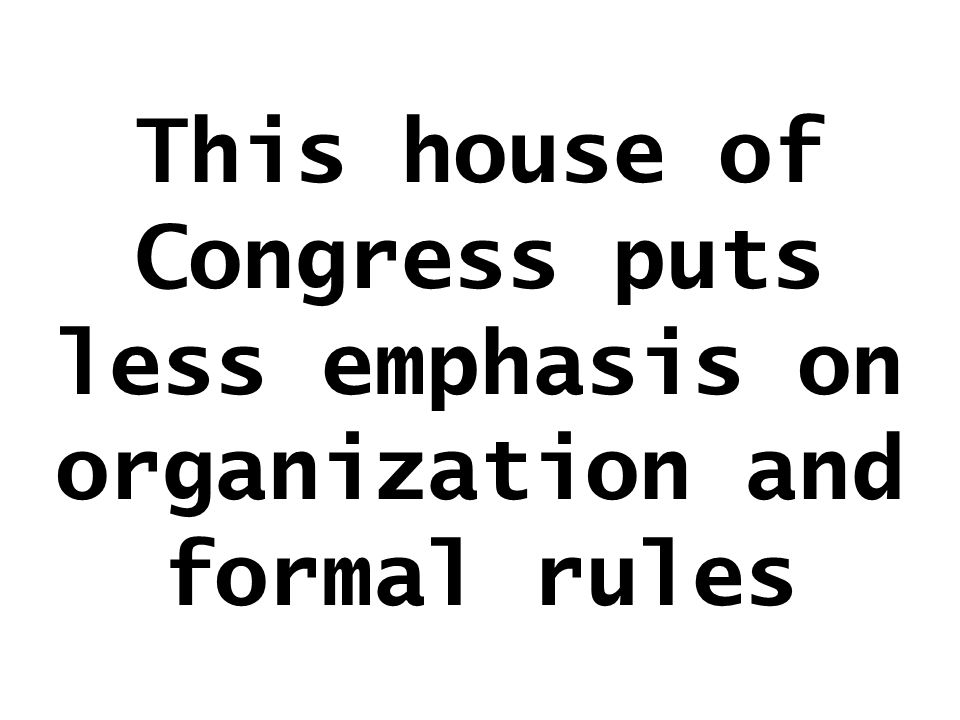 This house of Congress puts less emphasis on organization and formal rules