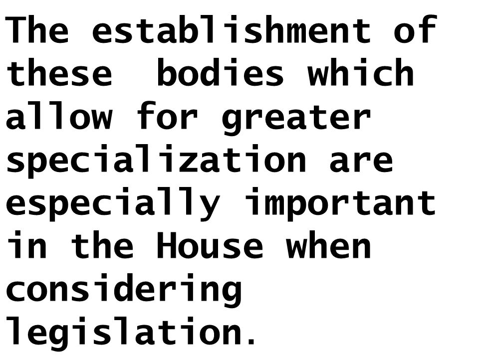 The establishment of these bodies which allow for greater specialization are especially important in the House when considering legislation.