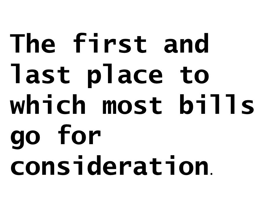 The first and last place to which most bills go for consideration.