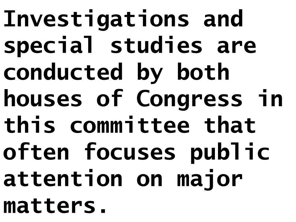 Investigations and special studies are conducted by both houses of Congress in this committee that often focuses public attention on major matters.