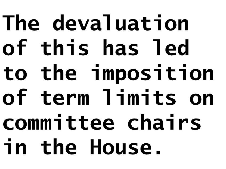 The devaluation of this has led to the imposition of term limits on committee chairs in the House.