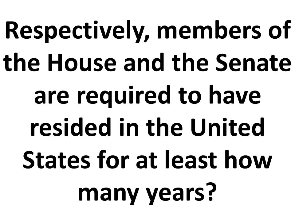 Respectively, members of the House and the Senate are required to have resided in the United States for at least how many years