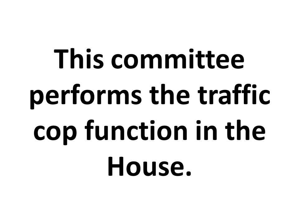 This committee performs the traffic cop function in the House.