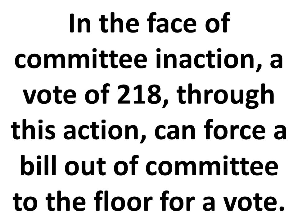 In the face of committee inaction, a vote of 218, through this action, can force a bill out of committee to the floor for a vote.