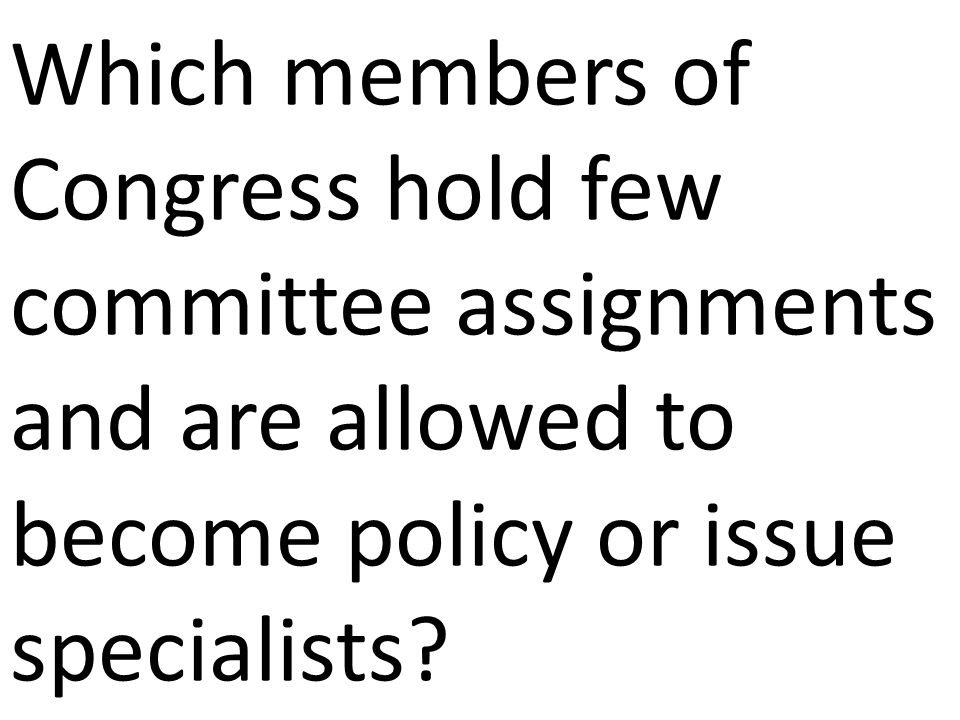 Which members of Congress hold few committee assignments and are allowed to become policy or issue specialists